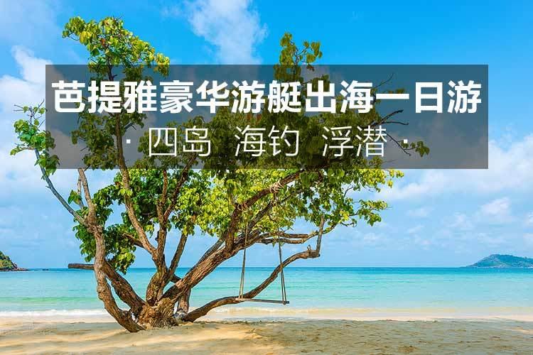 33芭提雅 豪华游艇沙美岛四岛/无人岛三岛浮潜海钓一日游(果冻般的海水)
